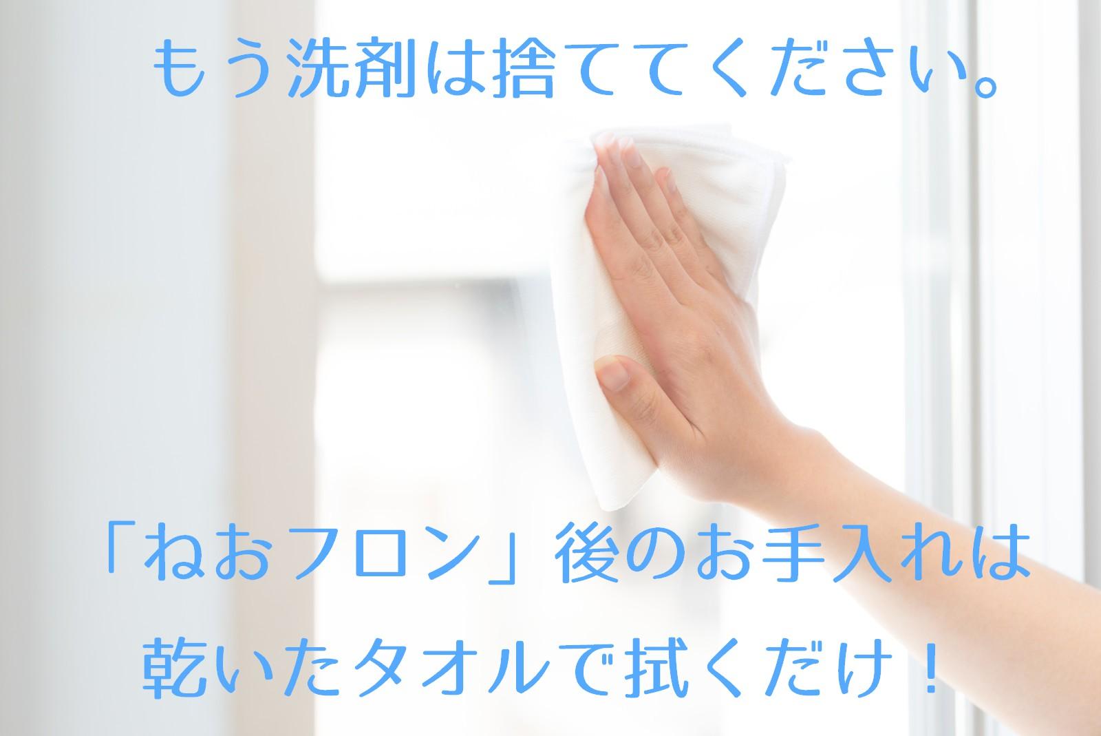 もう洗剤は捨ててください。「ねおフロン」後のお手入れは乾いたタオルで拭くだけ!